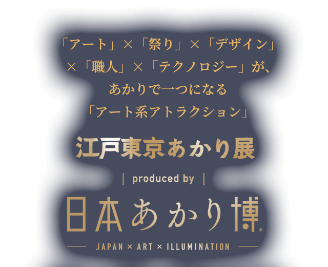 日本あかり博の東京開催が決定!江戸東京あかり展 produced by 日本あかり博:「アート」×「祭り」×「デザイン」×「職人」×「テクノロジー」が、あかりで一つになる「アート系アトラクション」