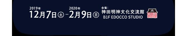 (2019年12月7日(土) 〜 2020年2月9日(日)会場:神田明神文化交流館 B1 EDOCCO STUDIO)